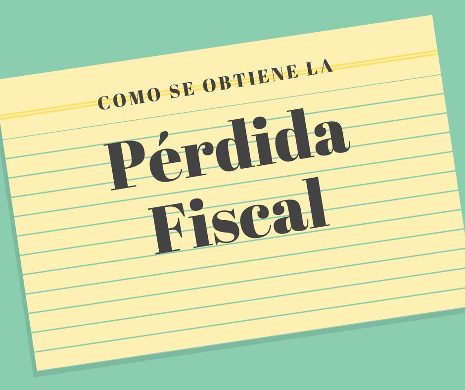 Como se obtiene la pérdida fiscal